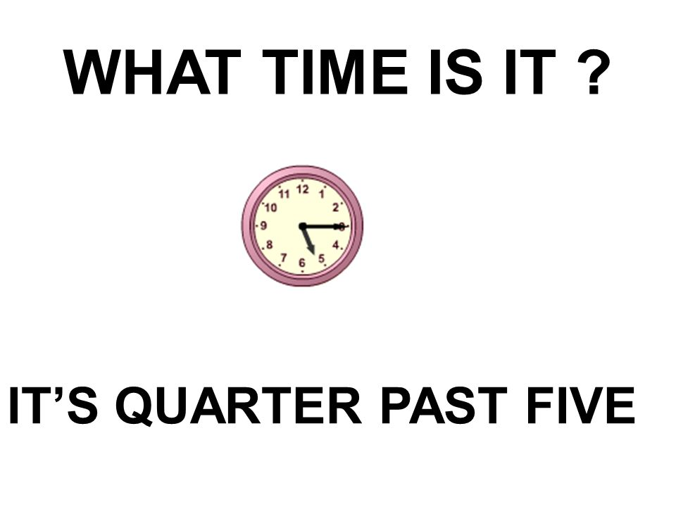 WHAT TIME IS IT IT'S QUARTER PAST FIVE
