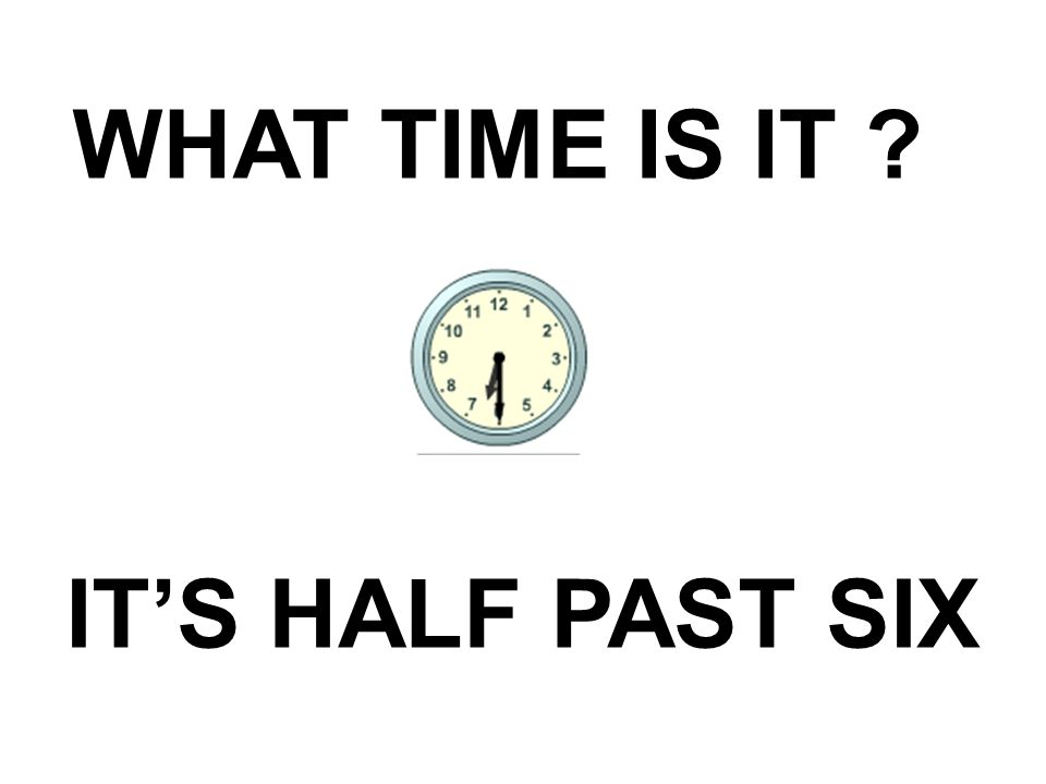 WHAT TIME IS IT IT'S HALF PAST SIX