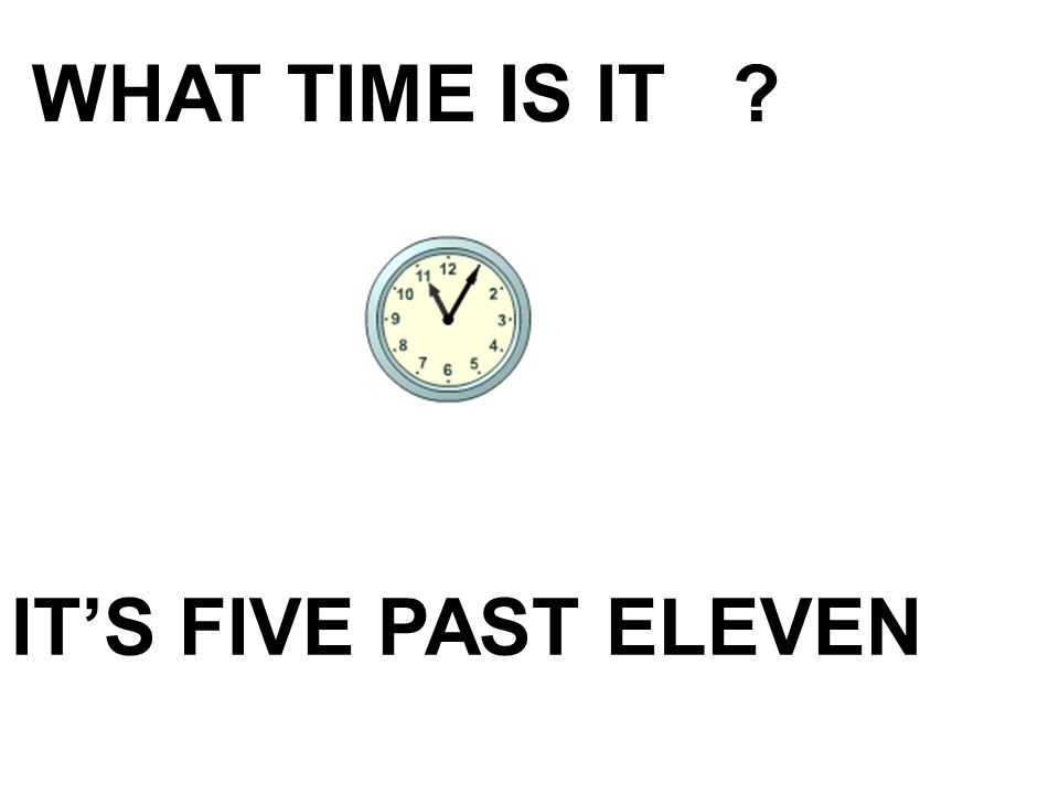 WHAT TIME IS IT IT'S FIVE PAST ELEVEN