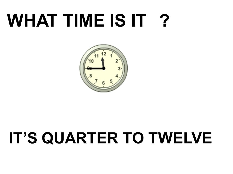 WHAT TIME IS IT IT'S QUARTER TO TWELVE
