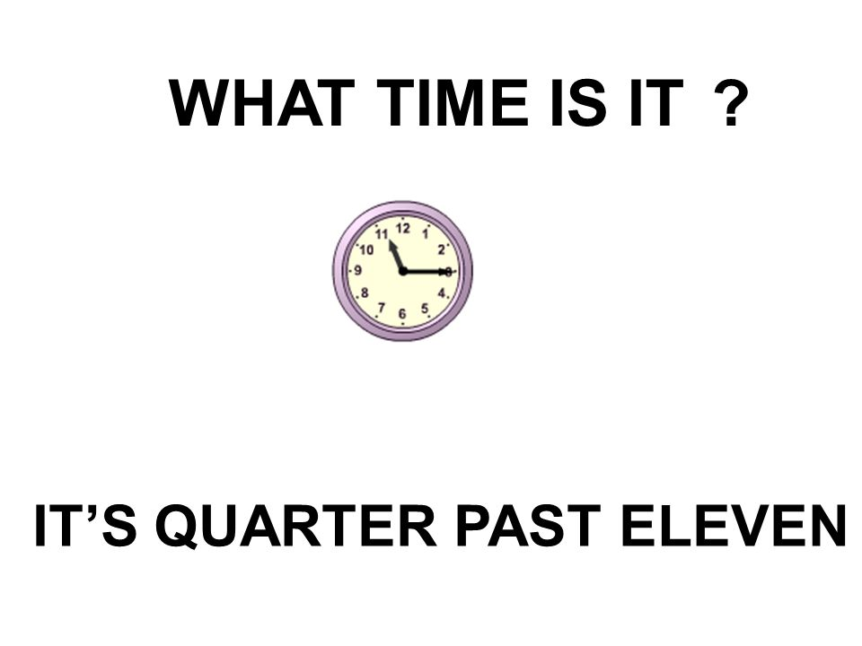 WHAT TIME IS IT IT'S QUARTER PAST ELEVEN