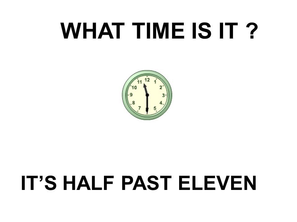 WHAT TIME IS IT IT'S HALF PAST ELEVEN