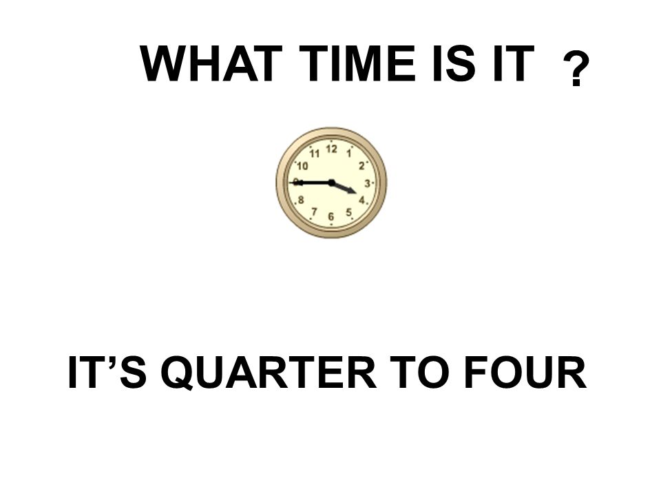 WHAT TIME IS IT IT'S QUARTER TO FOUR