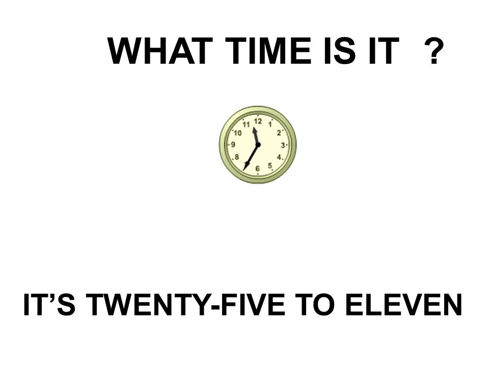 WHAT TIME IS IT IT'S TWENTY-FIVE TO ELEVEN