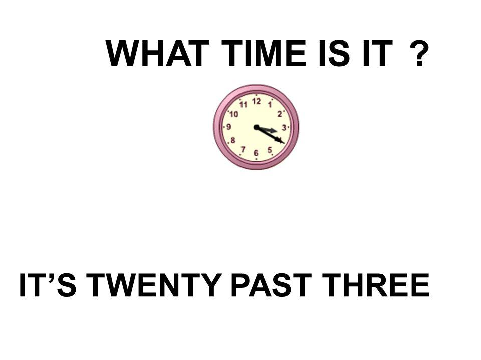 WHAT TIME IS IT IT'S TWENTY PAST THREE