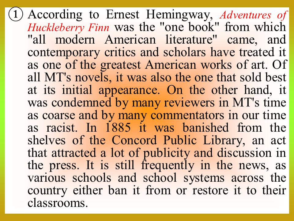 According to Ernest Hemingway, Adventures of Huckleberry Finn was the one book from which all modern American literature came, and contemporary critics and scholars have treated it as one of the greatest American works of art.