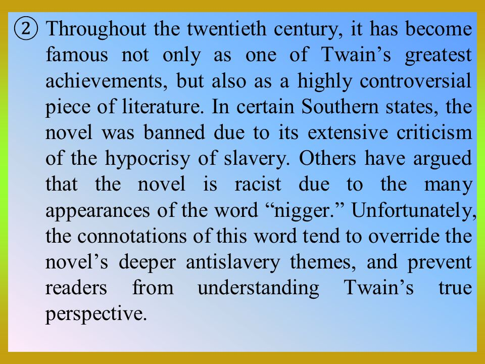 Throughout the twentieth century, it has become famous not only as one of Twain's greatest achievements, but also as a highly controversial piece of literature.