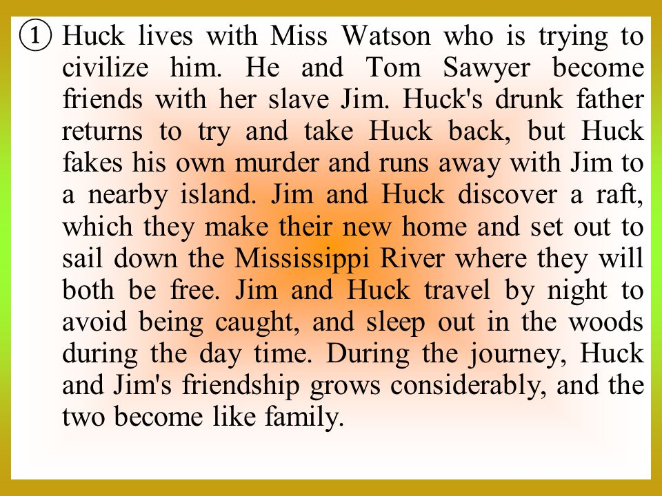 Huck lives with Miss Watson who is trying to civilize him