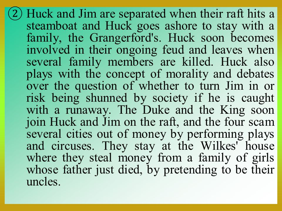 Huck and Jim are separated when their raft hits a steamboat and Huck goes ashore to stay with a family, the Grangerford s.
