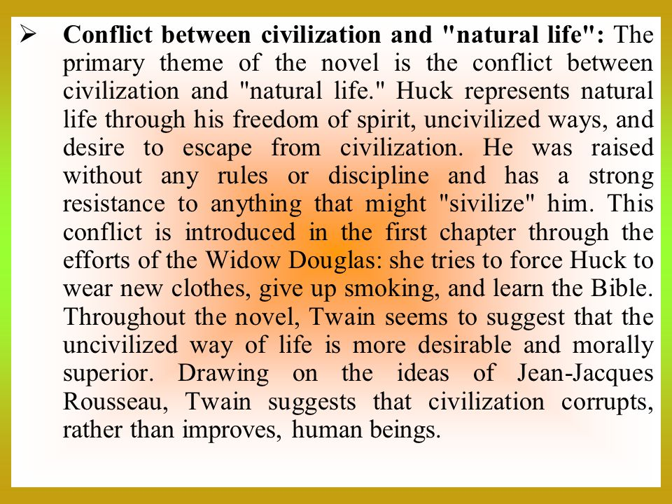 Conflict between civilization and natural life : The primary theme of the novel is the conflict between civilization and natural life. Huck represents natural life through his freedom of spirit, uncivilized ways, and desire to escape from civilization.
