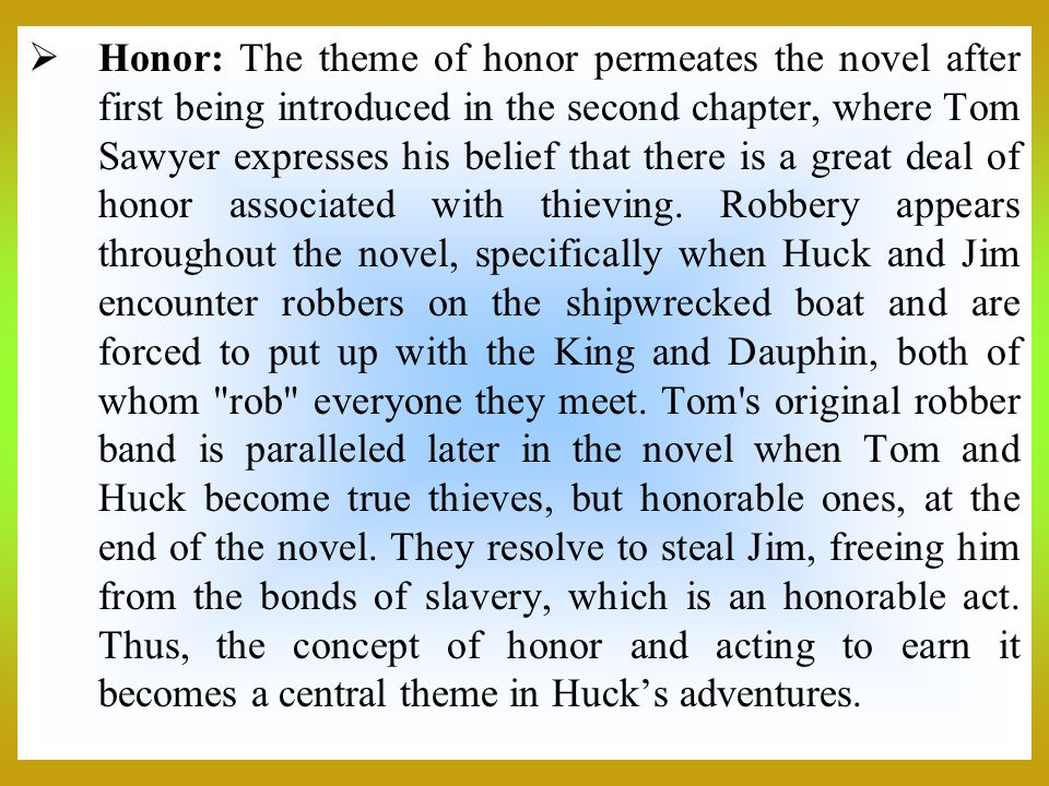 Honor: The theme of honor permeates the novel after first being introduced in the second chapter, where Tom Sawyer expresses his belief that there is a great deal of honor associated with thieving.