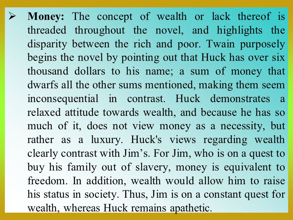 Money: The concept of wealth or lack thereof is threaded throughout the novel, and highlights the disparity between the rich and poor.
