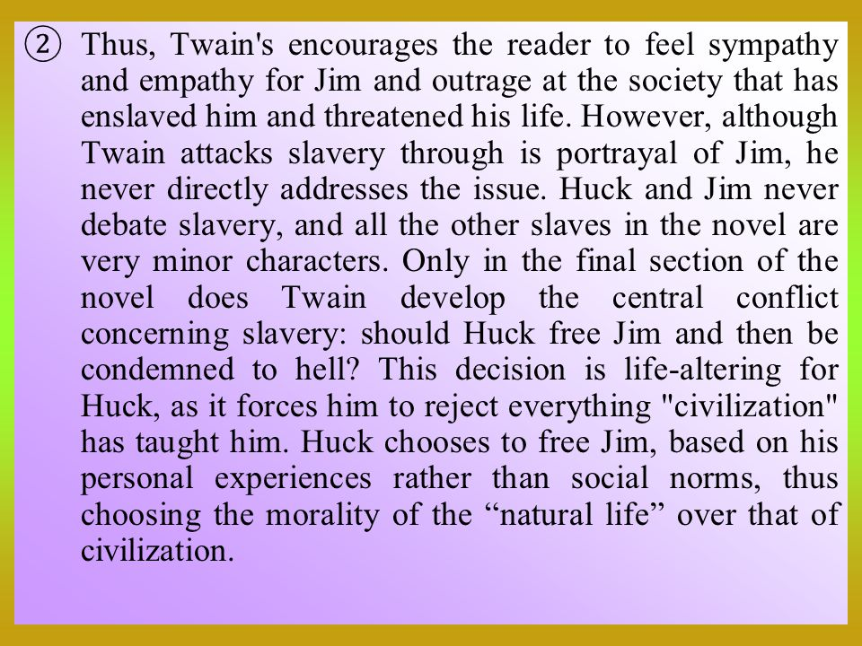 Thus, Twain s encourages the reader to feel sympathy and empathy for Jim and outrage at the society that has enslaved him and threatened his life.