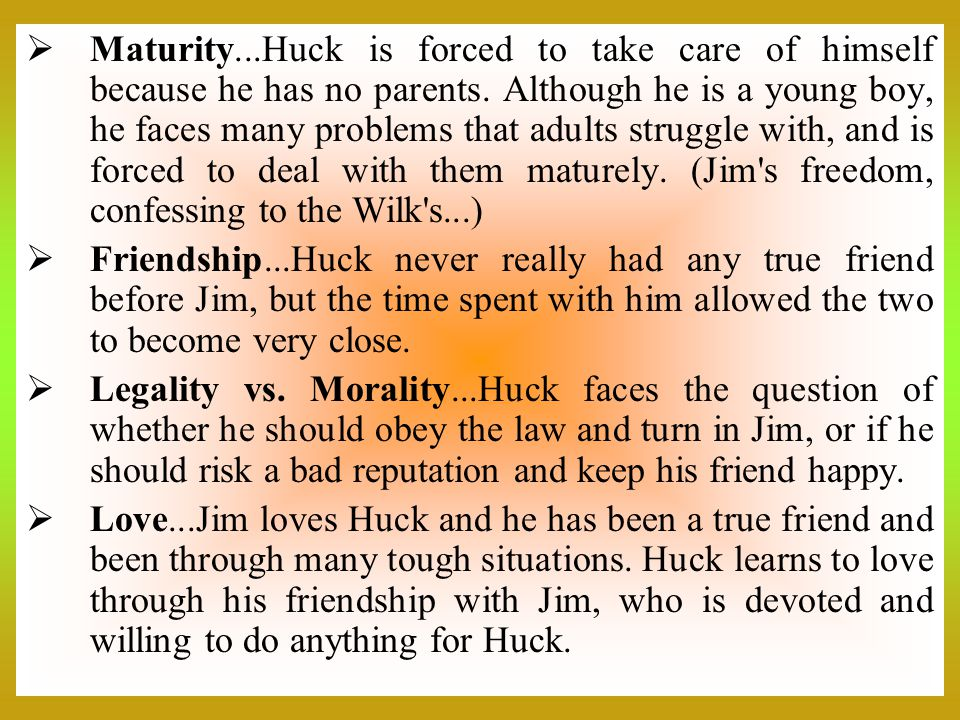 Maturity...Huck is forced to take care of himself because he has no parents. Although he is a young boy, he faces many problems that adults struggle with, and is forced to deal with them maturely. (Jim s freedom, confessing to the Wilk s...)