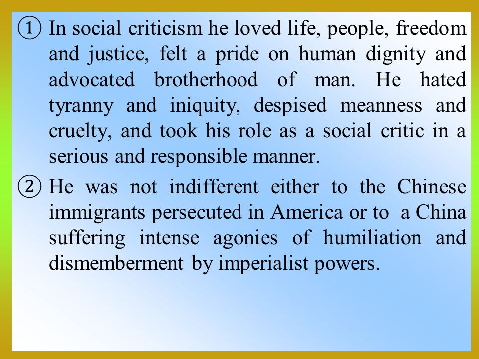 In social criticism he loved life, people, freedom and justice, felt a pride on human dignity and advocated brotherhood of man. He hated tyranny and iniquity, despised meanness and cruelty, and took his role as a social critic in a serious and responsible manner.