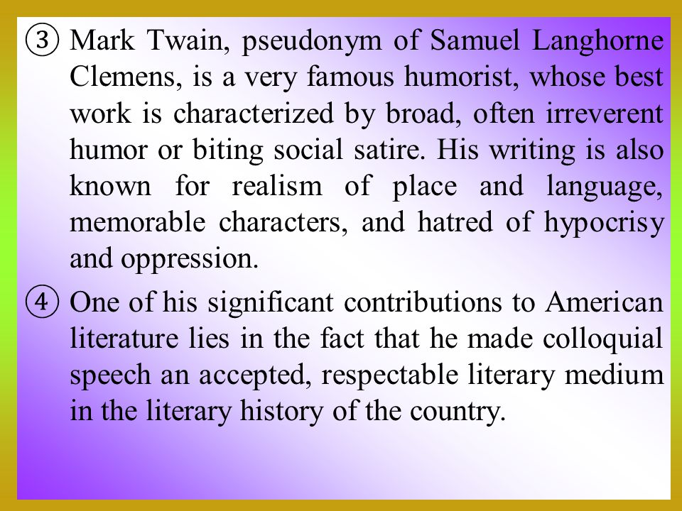 Mark Twain, pseudonym of Samuel Langhorne Clemens, is a very famous humorist, whose best work is characterized by broad, often irreverent humor or biting social satire. His writing is also known for realism of place and language, memorable characters, and hatred of hypocrisy and oppression.