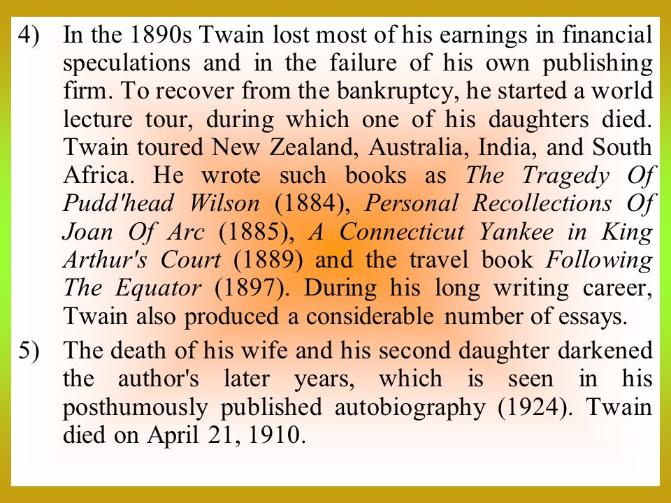 In the 1890s Twain lost most of his earnings in financial speculations and in the failure of his own publishing firm. To recover from the bankruptcy, he started a world lecture tour, during which one of his daughters died. Twain toured New Zealand, Australia, India, and South Africa. He wrote such books as The Tragedy Of Pudd head Wilson (1884), Personal Recollections Of Joan Of Arc (1885), A Connecticut Yankee in King Arthur s Court (1889) and the travel book Following The Equator (1897). During his long writing career, Twain also produced a considerable number of essays.