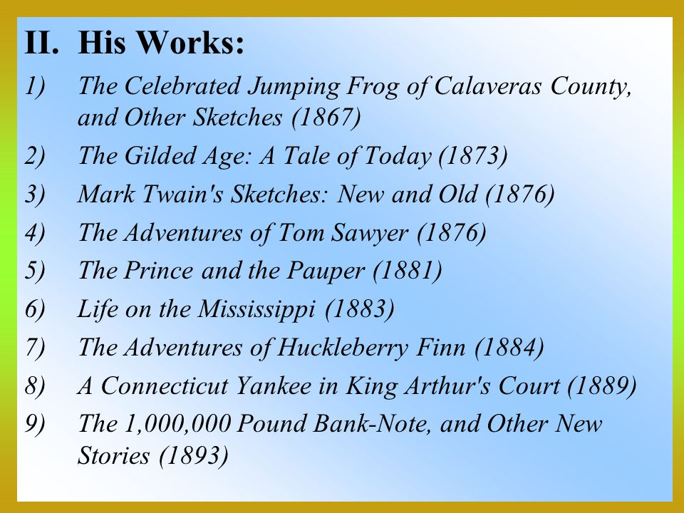 His Works: The Celebrated Jumping Frog of Calaveras County, and Other Sketches (1867) The Gilded Age: A Tale of Today (1873)