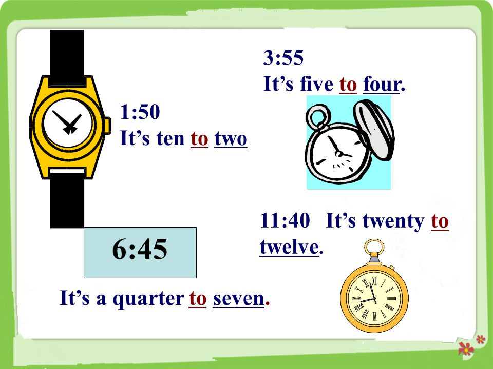 6:45 3:55 It's five to four. 1:50 It's ten to two