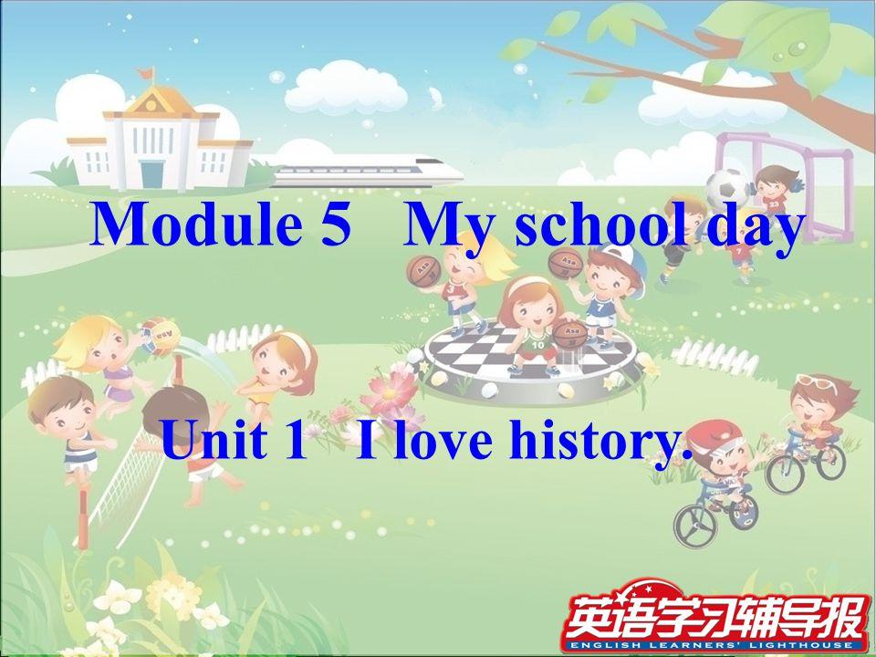 Module 5 My school day Unit 1 I love history.
