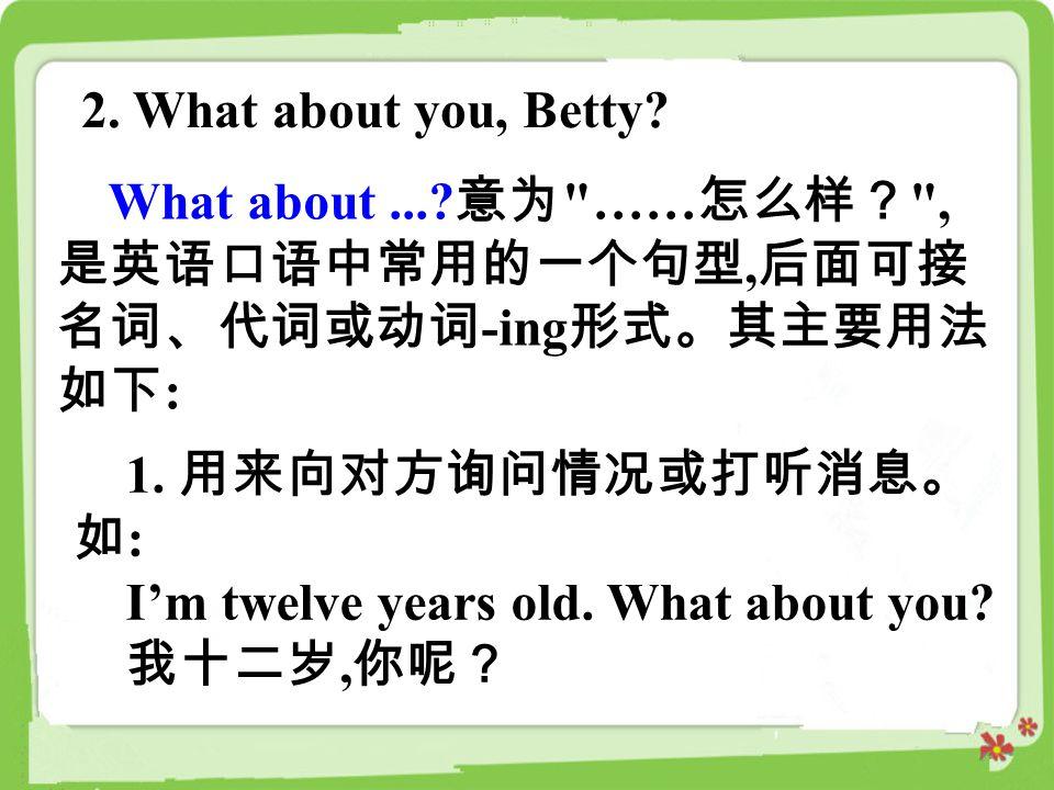2. What about you, Betty What about ... 意为 ……怎么样? ,是英语口语中常用的一个句型,后面可接名词、代词或动词-ing形式。其主要用法如下: 1. 用来向对方询问情况或打听消息。如: