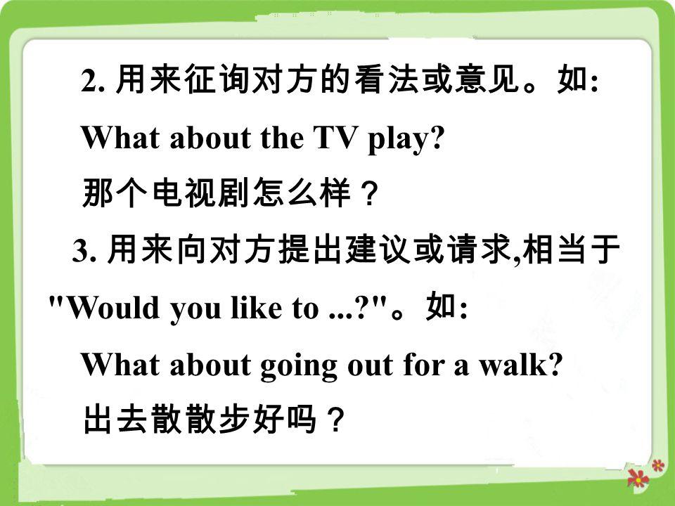 2. 用来征询对方的看法或意见。如: What about the TV play 那个电视剧怎么样? 3. 用来向对方提出建议或请求,相当于 Would you like to ... 。如: