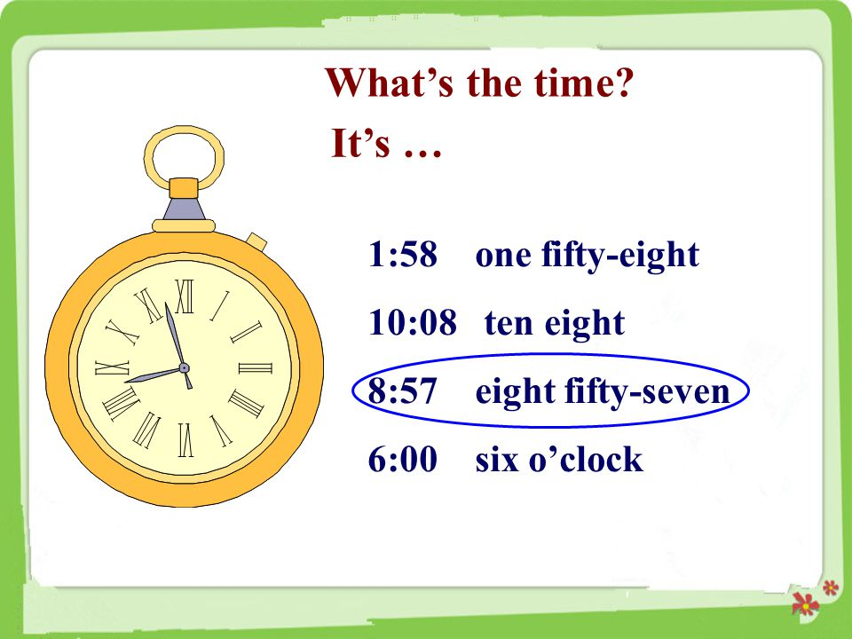 What's the time It's … 1:58 one fifty-eight 10:08 ten eight