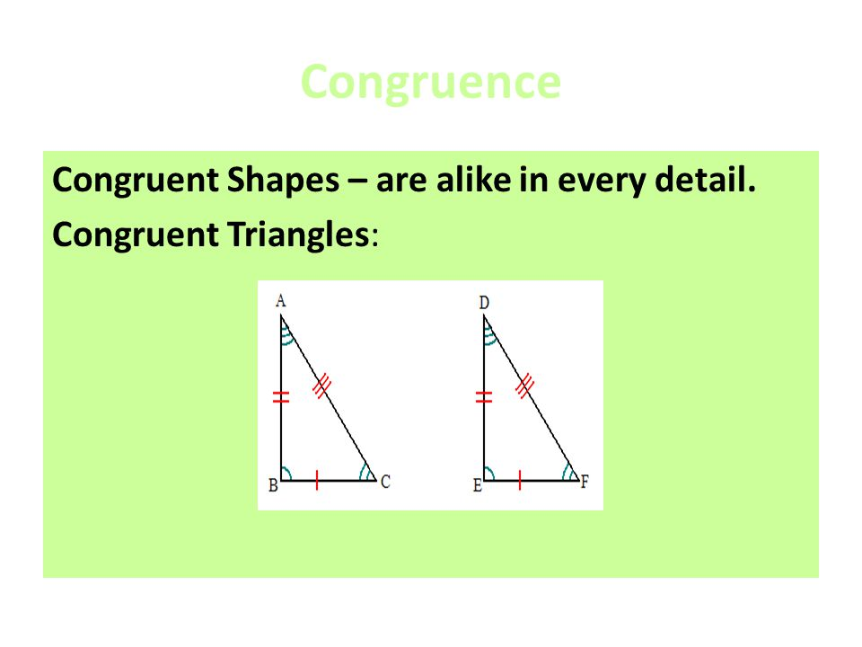 Congruence Congruent Shapes – are alike in every detail.