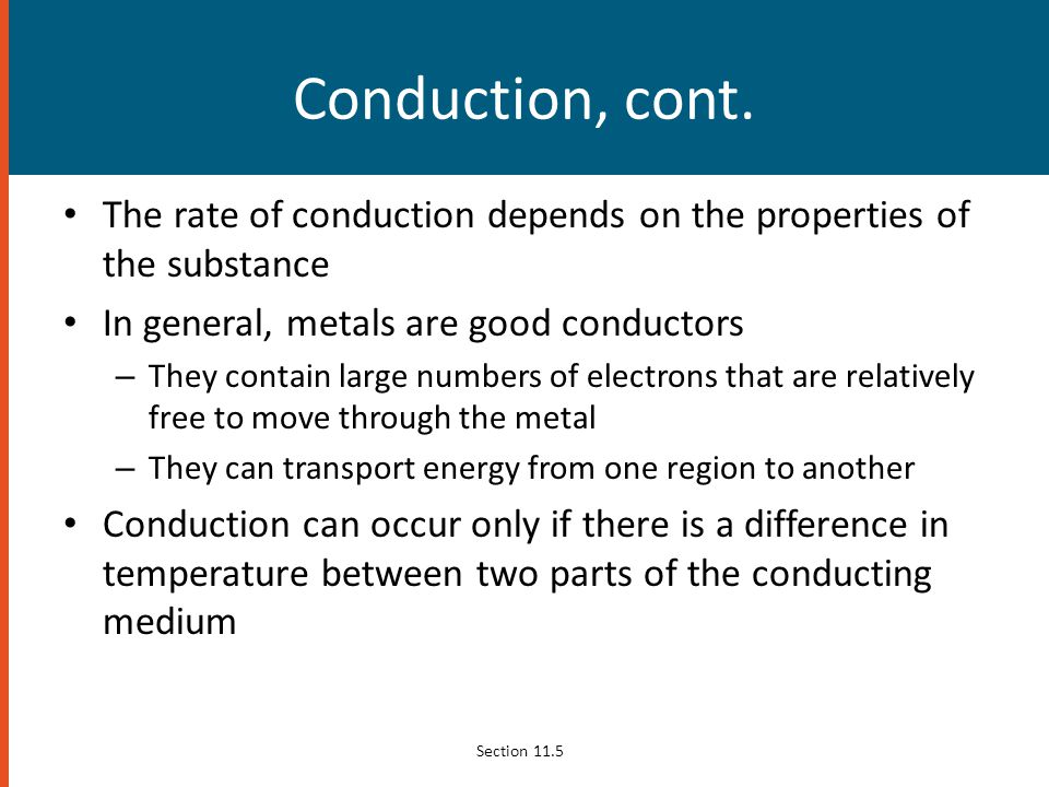 Conduction, cont. The rate of conduction depends on the properties of the substance. In general, metals are good conductors.