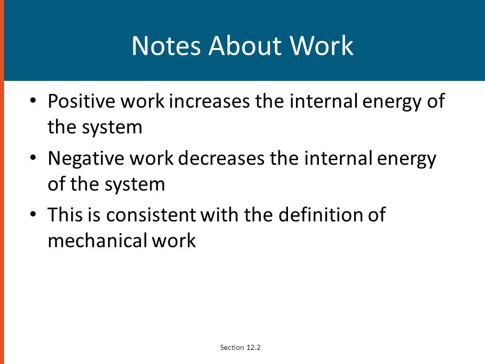 Notes About Work Positive work increases the internal energy of the system. Negative work decreases the internal energy of the system.