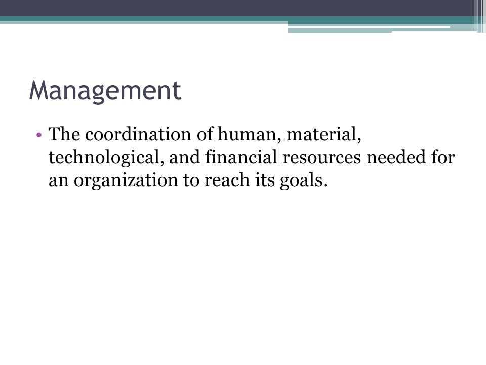 Management The coordination of human, material, technological, and financial resources needed for an organization to reach its goals.