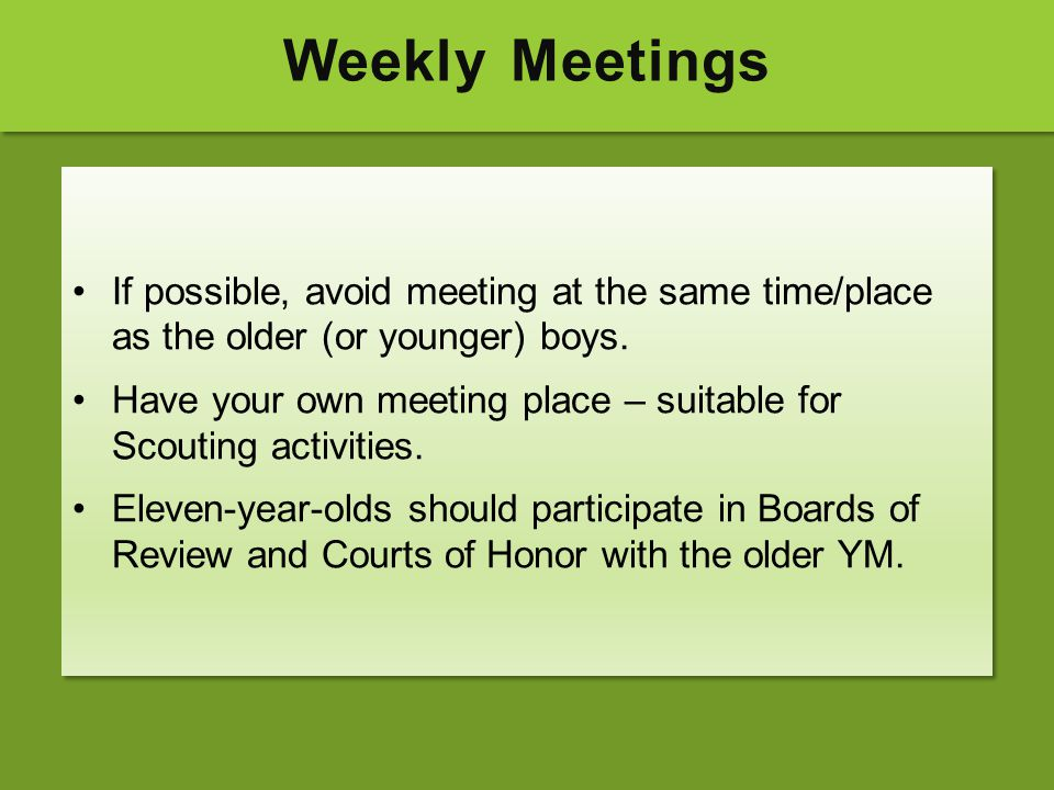 Weekly Meetings If possible, avoid meeting at the same time/place as the older (or younger) boys.