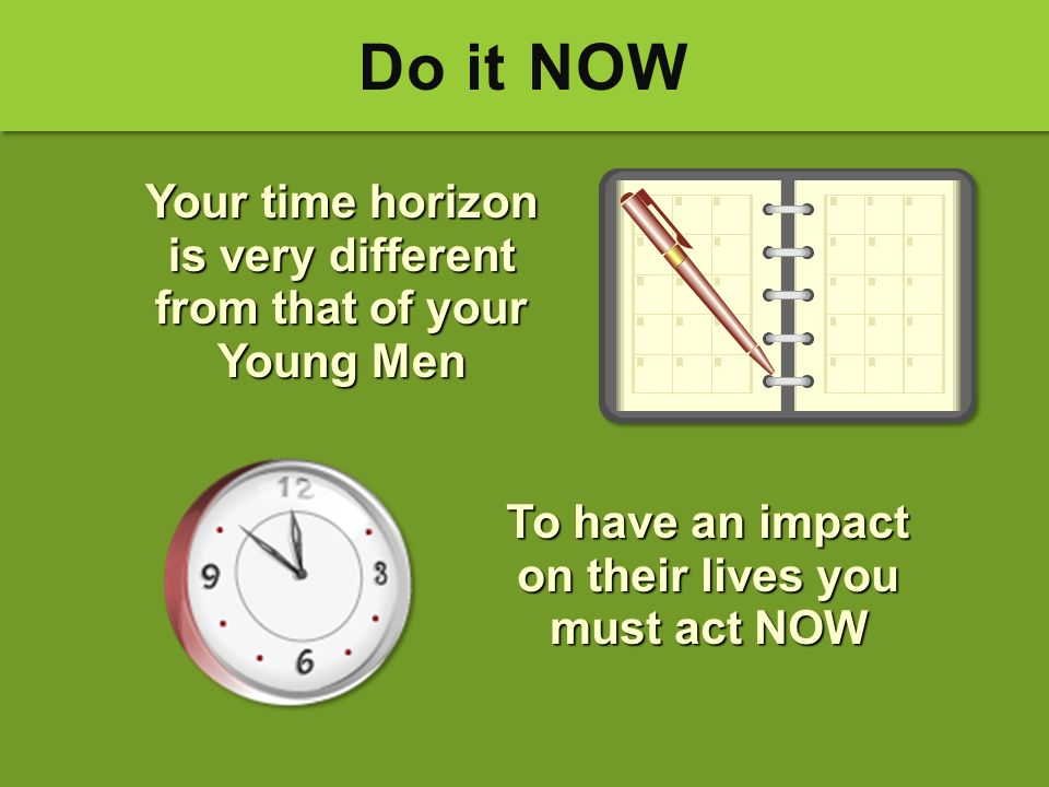 Do it NOW Your time horizon is very different from that of your Young Men. To have an impact on their lives you must act NOW.