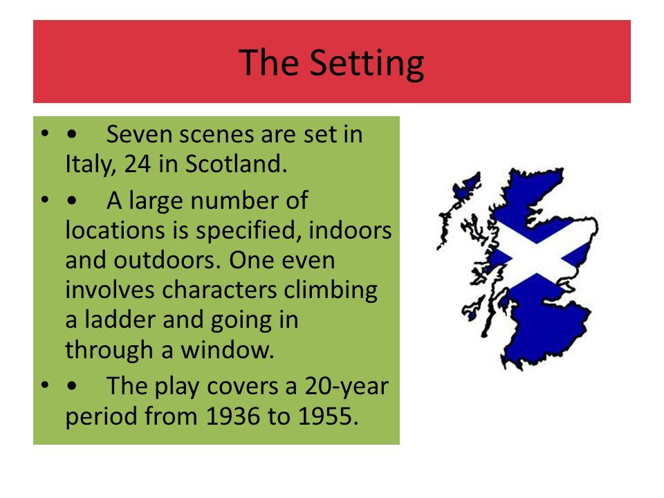 The Setting • Seven scenes are set in Italy, 24 in Scotland.
