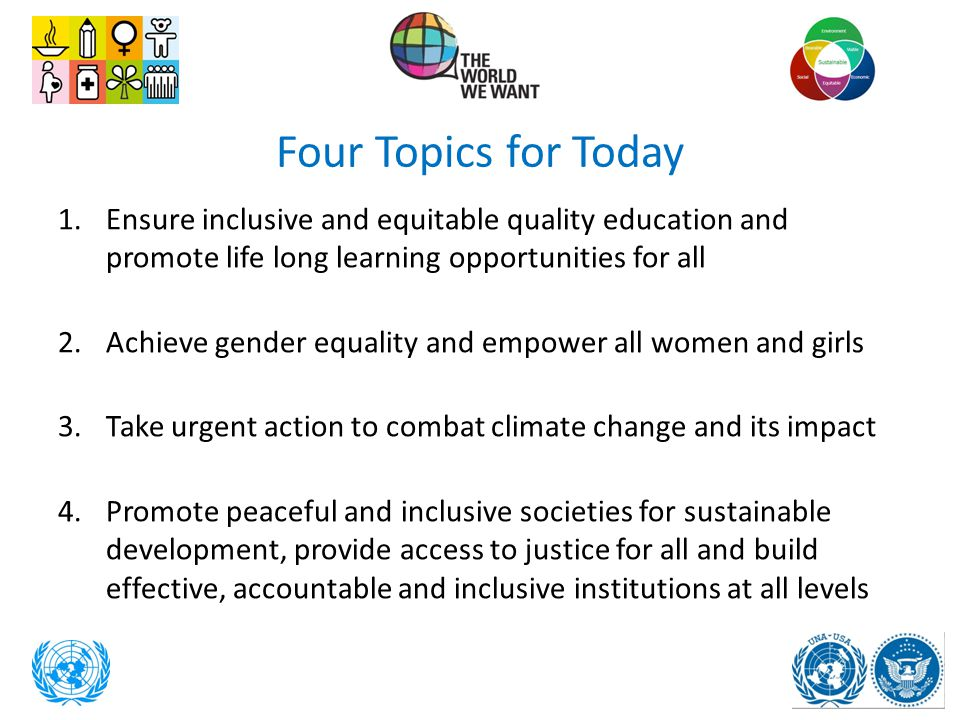 Four Topics for Today Ensure inclusive and equitable quality education and promote life long learning opportunities for all.