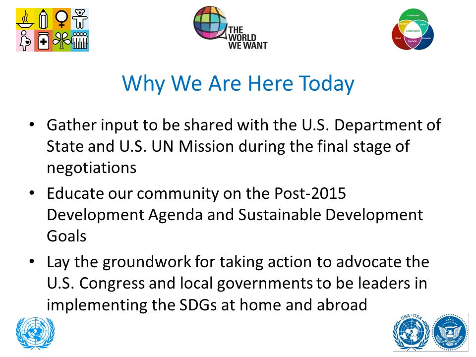 Why We Are Here Today Gather input to be shared with the U.S. Department of State and U.S. UN Mission during the final stage of negotiations.