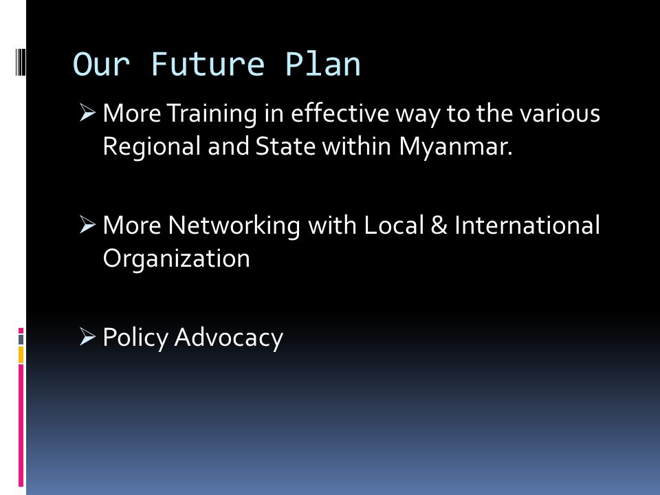 Our Future Plan More Training in effective way to the various Regional and State within Myanmar.