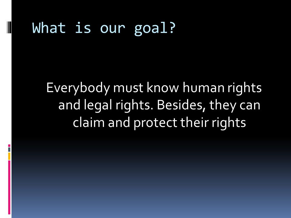 What is our goal. Everybody must know human rights and legal rights.