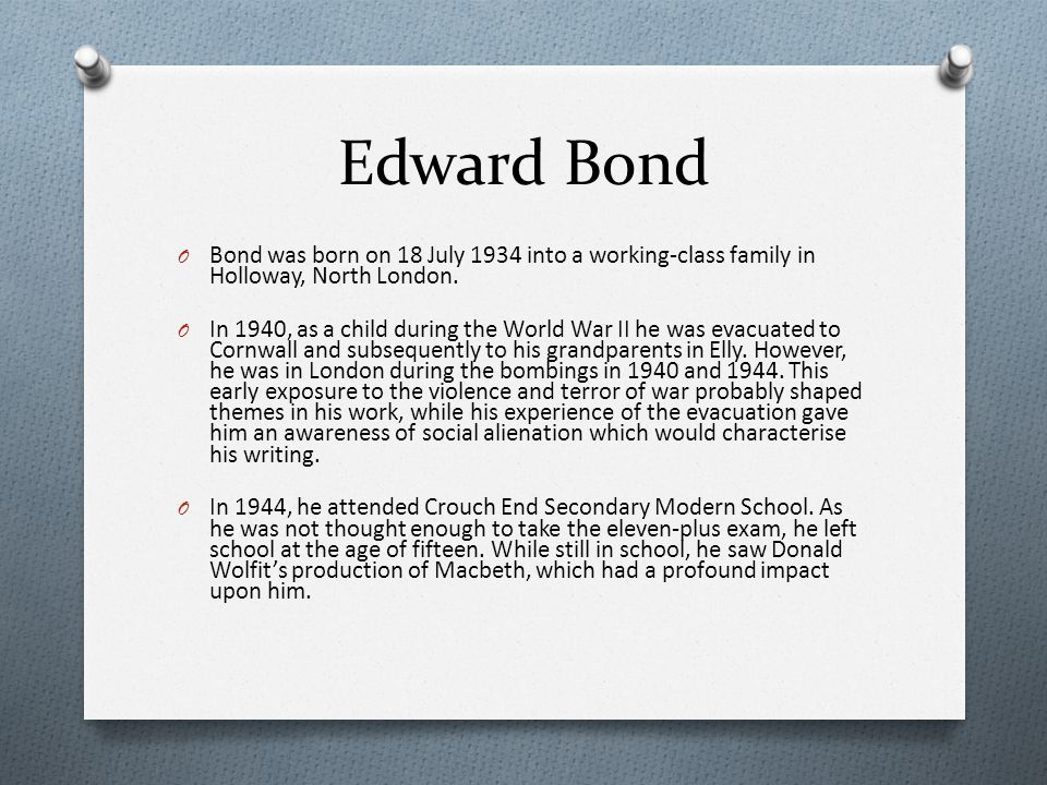 Edward Bond Bond was born on 18 July 1934 into a working-class family in Holloway, North London.