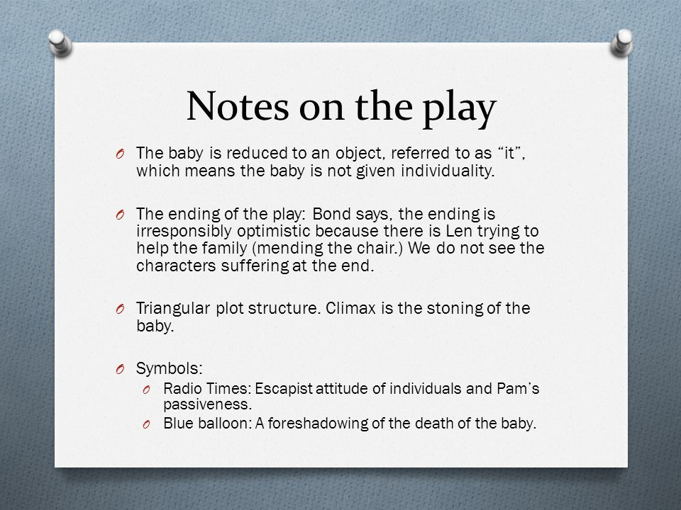 Notes on the play The baby is reduced to an object, referred to as it , which means the baby is not given individuality.