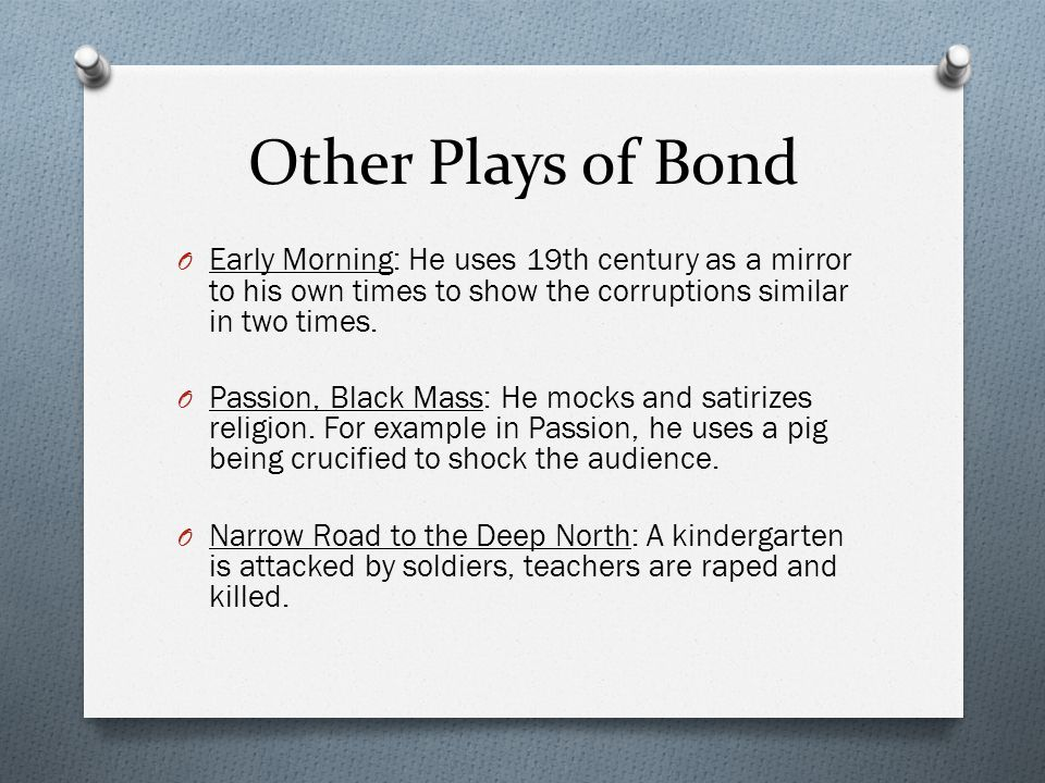 Other Plays of Bond Early Morning: He uses 19th century as a mirror to his own times to show the corruptions similar in two times.