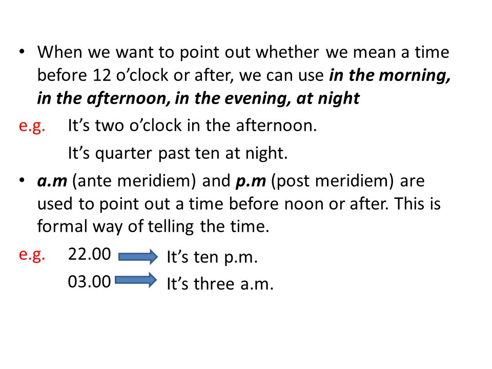 When we want to point out whether we mean a time before 12 o'clock or after, we can use in the morning, in the afternoon, in the evening, at night