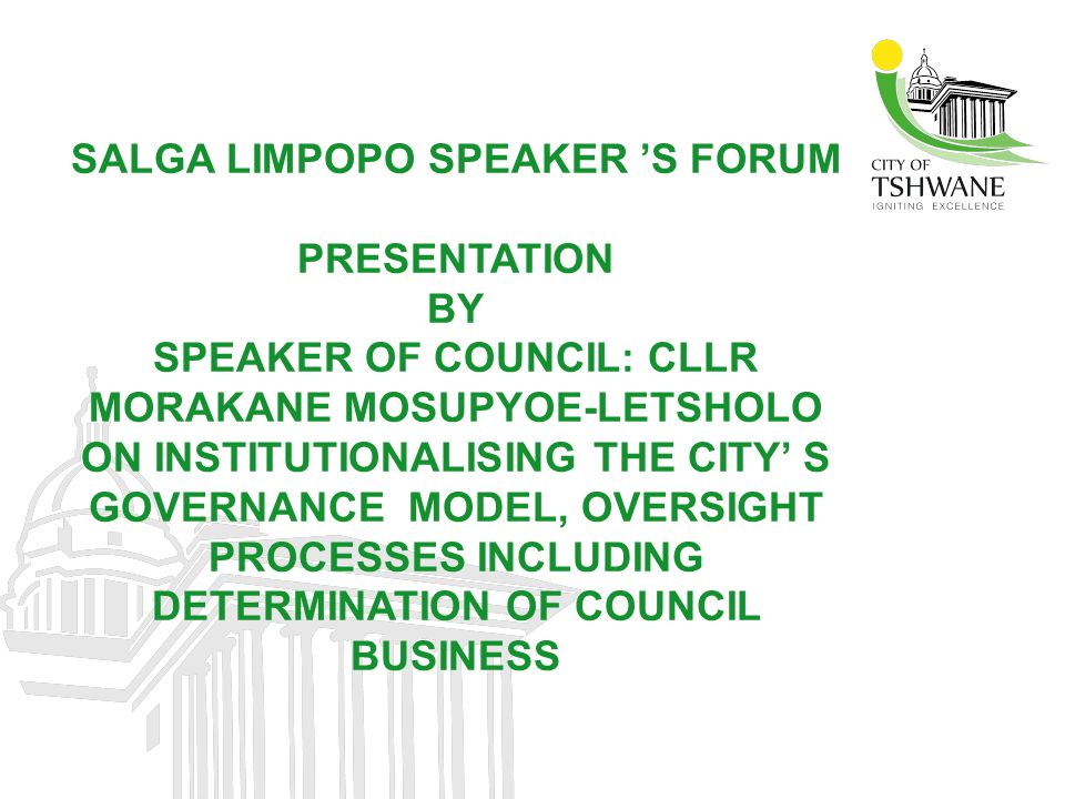 SALGA LIMPOPO SPEAKER 'S FORUM PRESENTATION BY SPEAKER OF COUNCIL: CLLR MORAKANE MOSUPYOE-LETSHOLO ON INSTITUTIONALISING THE CITY' S GOVERNANCE MODEL, OVERSIGHT PROCESSES INCLUDING DETERMINATION OF COUNCIL BUSINESS