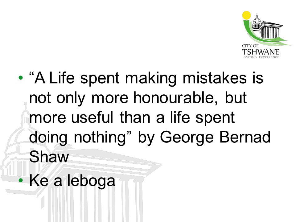 A Life spent making mistakes is not only more honourable, but more useful than a life spent doing nothing by George Bernad Shaw