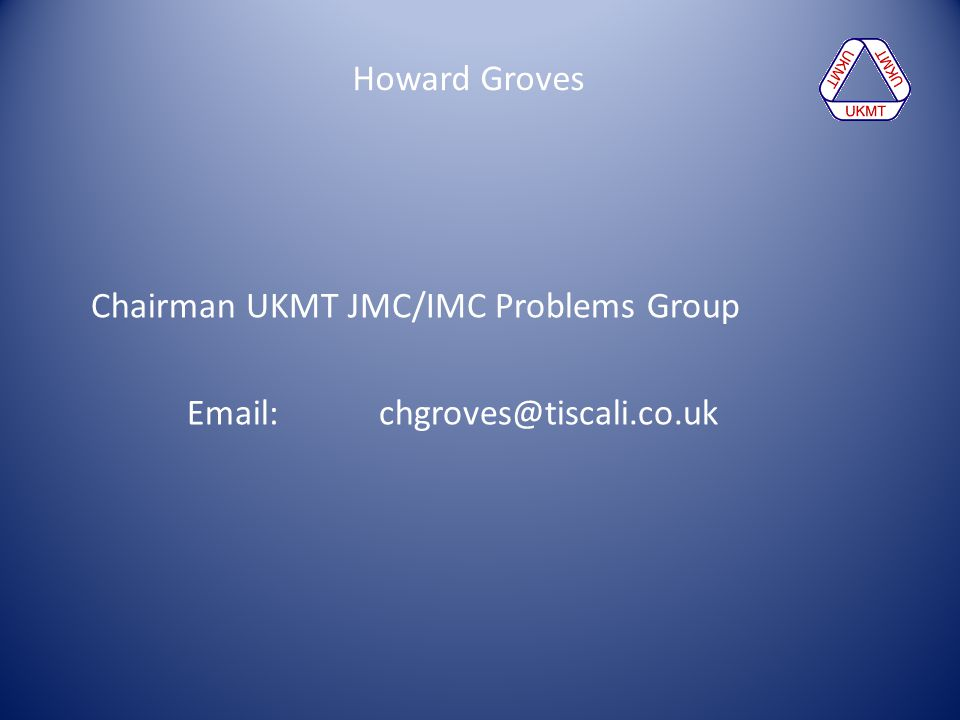 Howard Groves Chairman UKMT JMC/IMC Problems Group Email: chgroves@tiscali.co.uk
