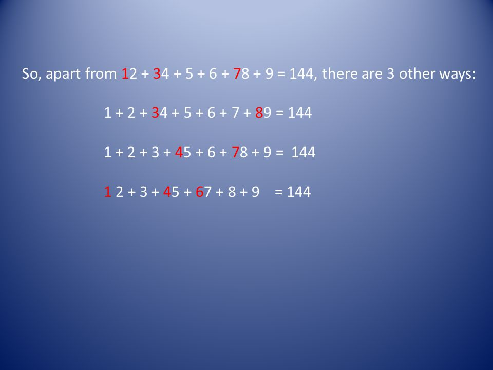 So, apart from 12 + 34 + 5 + 6 + 78 + 9 = 144, there are 3 other ways: