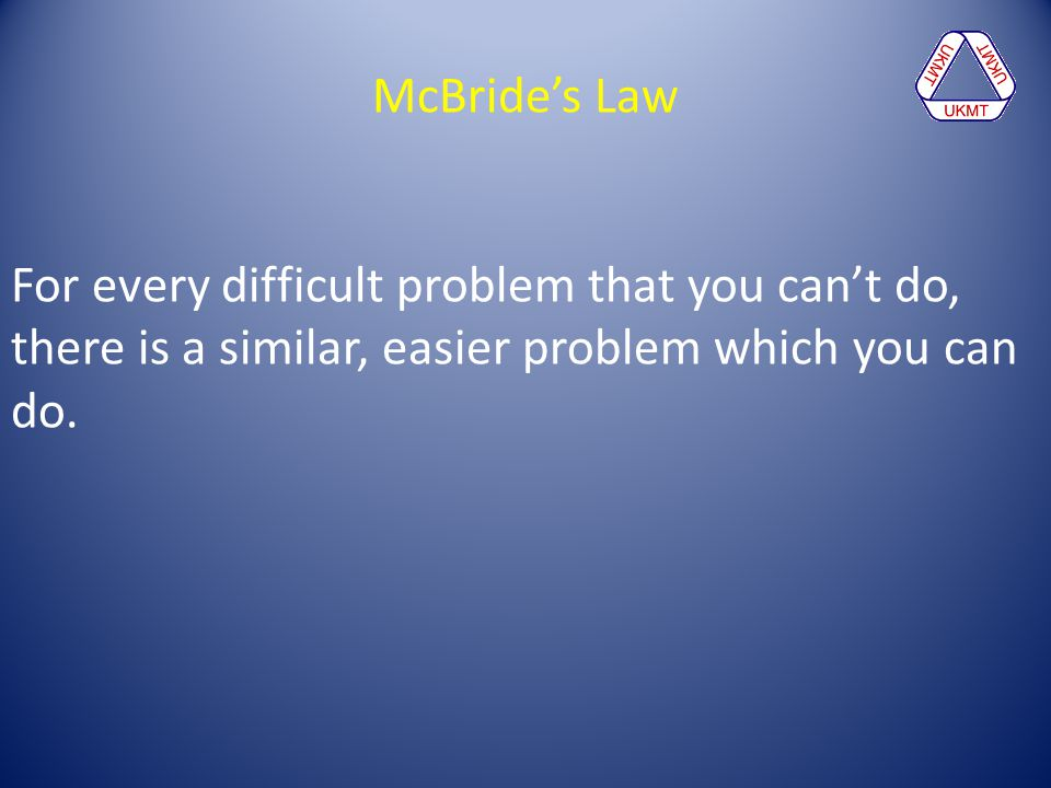 McBride's Law For every difficult problem that you can't do, there is a similar, easier problem which you can do.