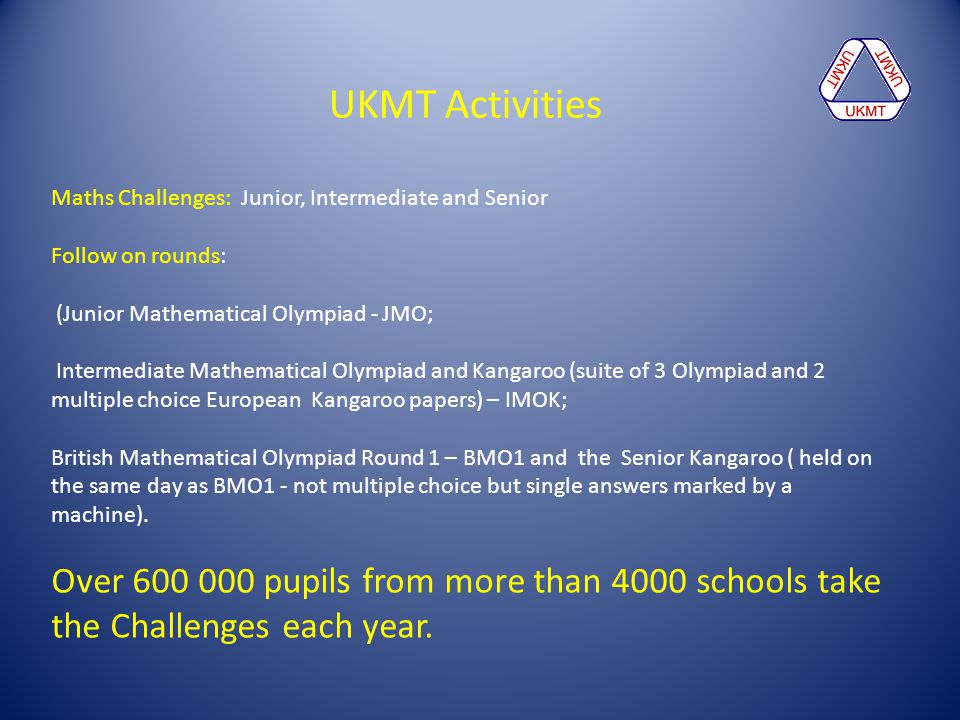 UKMT Activities Maths Challenges: Junior, Intermediate and Senior. Follow on rounds: (Junior Mathematical Olympiad - JMO;