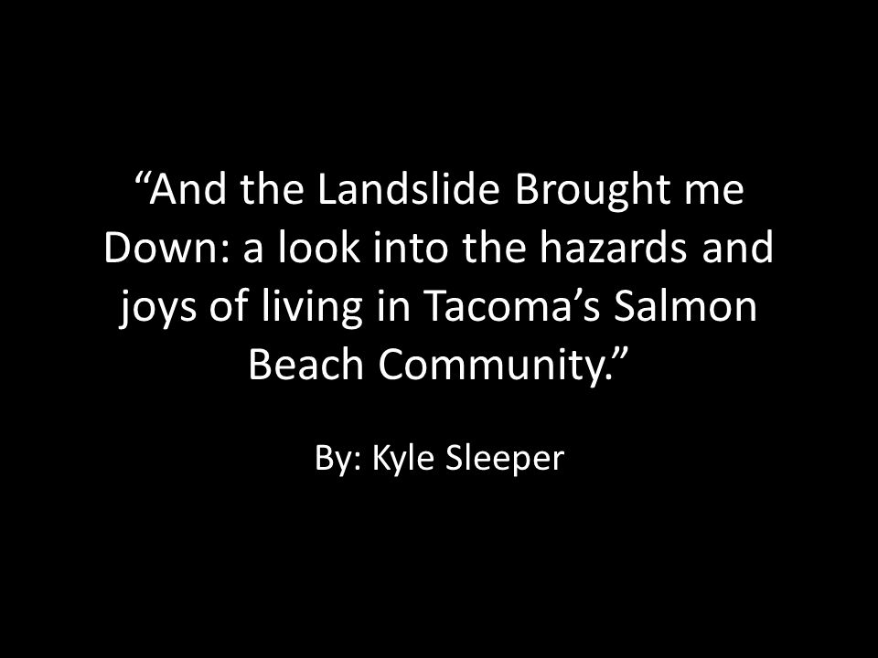 And the Landslide Brought me Down: a look into the hazards and joys of living in Tacoma's Salmon Beach Community.