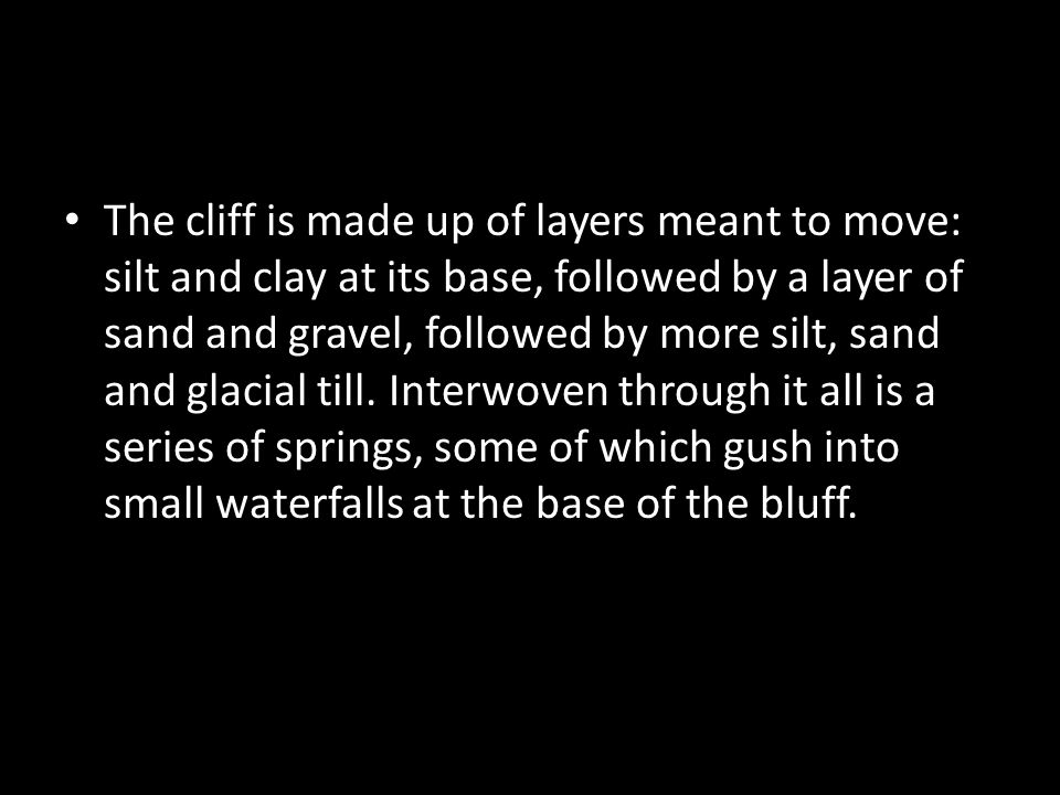 The cliff is made up of layers meant to move: silt and clay at its base, followed by a layer of sand and gravel, followed by more silt, sand and glacial till.